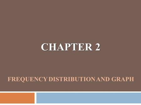 CHAPTER 2 CHAPTER 2 FREQUENCY DISTRIBUTION AND GRAPH.
