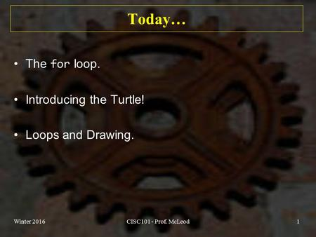 Today… The for loop. Introducing the Turtle! Loops and Drawing. Winter 2016CISC101 - Prof. McLeod1.