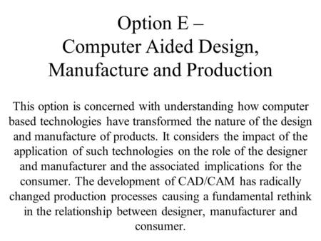 Option E – Computer Aided Design, Manufacture and Production This option is concerned with understanding how computer based technologies have transformed.
