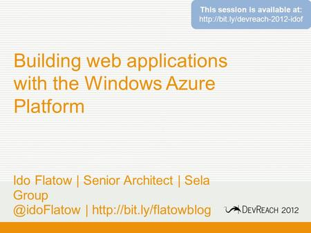 Building web applications with the Windows Azure Platform Ido Flatow | Senior Architect | Sela |  This session.