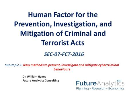 SEC-07-FCT-2016 Human Factor for the Prevention, Investigation, and Mitigation of Criminal and Terrorist Acts Dr. William Hynes Future Analytics Consulting.