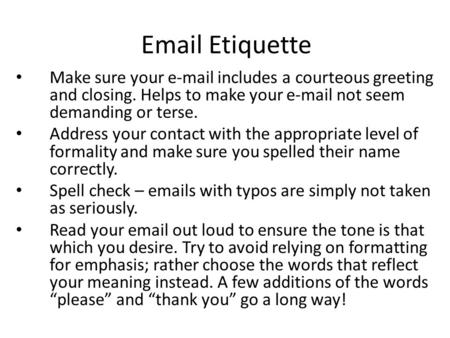 Email Etiquette Make sure your e-mail includes a courteous greeting and closing. Helps to make your e-mail not seem demanding or terse. Address your contact.