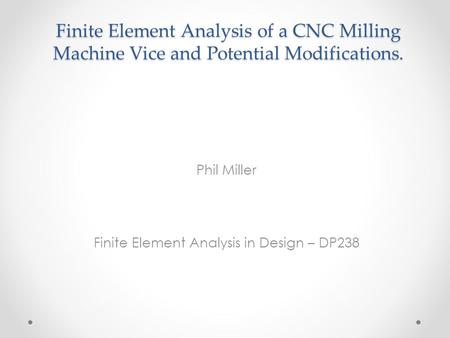 Finite Element Analysis of a CNC Milling Machine Vice and Potential Modifications. Phil Miller Finite Element Analysis in Design – DP238.