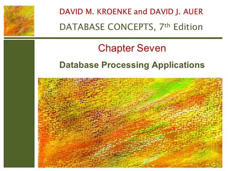 Database Processing Applications Chapter Seven DAVID M. KROENKE and DAVID J. AUER DATABASE CONCEPTS, 7 th Edition.