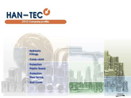 HAN-TEC 2012 Company profile. Overview 1 Introduction 2 History 3 Organization 4 5 Customers 6 Sales 7 Capacity 8 9 10 Products Manufacturing - Fitting.