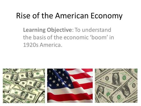 Rise of the American Economy Learning Objective: To understand the basis of the economic 'boom' in 1920s America.