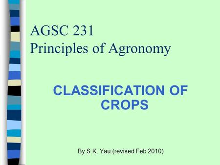 AGSC 231 Principles of Agronomy CLASSIFICATION OF CROPS By S.K. Yau (revised Feb 2010)