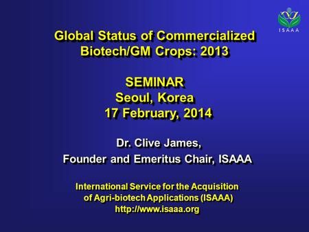 I S A A A Global Status of Commercialized Biotech/GM Crops: 2013 SEMINAR Seoul, Korea 17 February, 2014 17 February, 2014 Global Status of Commercialized.
