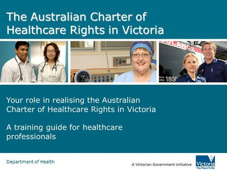 Department of Health The Australian Charter of Healthcare Rights in Victoria Your role in realising the Australian Charter of Healthcare Rights in Victoria.