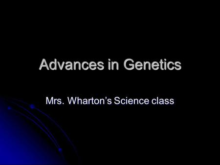 Advances in Genetics Mrs. Wharton's Science class.