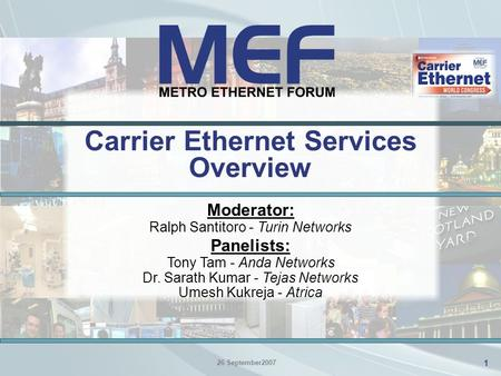 1 1 Carrier Ethernet Services Overview 26 September2007 Moderator: Ralph Santitoro - Turin Networks Panelists: Tony Tam - Anda Networks Dr. Sarath Kumar.