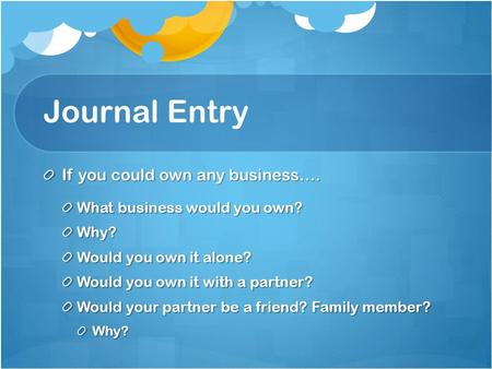 Journal Entry If you could own any business…. What business would you own? Why? Would you own it alone? Would you own it with a partner? Would your partner.