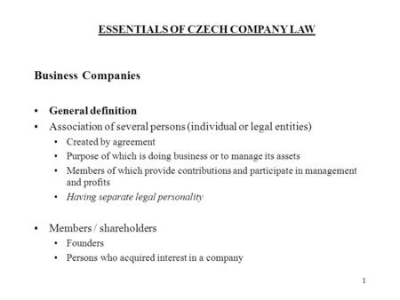 ESSENTIALS OF CZECH COMPANY LAW 1 Business Companies General definition Association of several persons (individual or legal entities) Created by agreement.