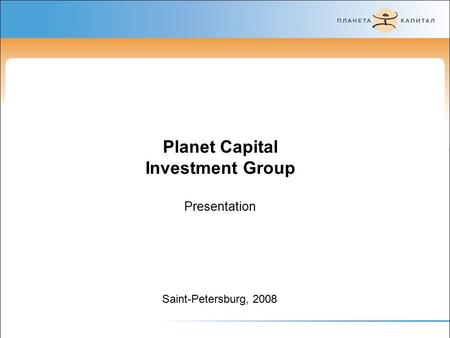Saint-Petersburg, 2008 Planet Capital Investment Group Presentation.