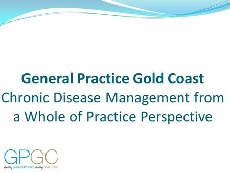 General Practice Gold Coast Chronic Disease Management from a Whole of Practice Perspective.