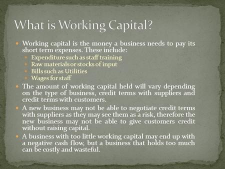 Working capital is the money a business needs to pay its short term expenses. These include: Expenditure such as staff training Raw materials or stocks.