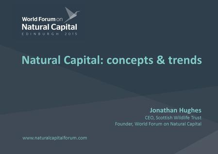 Www.naturalcapitalforum.com Natural Capital: concepts & trends Jonathan Hughes CEO, Scottish Wildlife Trust Founder, World Forum on Natural Capital.