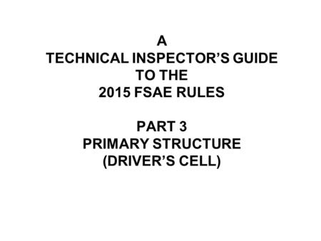 A TECHNICAL INSPECTOR'S GUIDE TO THE 2015 FSAE RULES PART 3 PRIMARY STRUCTURE (DRIVER'S CELL)