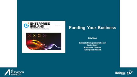 General Presentation Funding Landscape & EI Support Funding Your Business Rita Ward Extracts from presentation of Kevin Sherry Executive Director Enterprise.