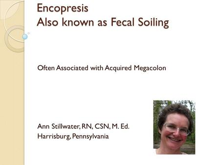 Encopresis Also known as Fecal Soiling Often Associated with Acquired Megacolon Ann Stillwater, RN, CSN, M. Ed. Harrisburg, Pennsylvania.