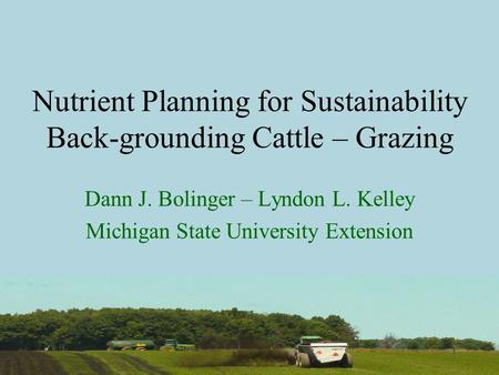 1 Nutrient Planning for Sustainability Back-grounding Cattle – Grazing Dann J. Bolinger – Lyndon L. Kelley Michigan State University Extension.