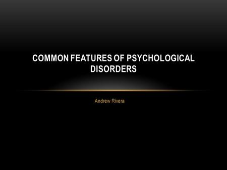 Andrew Rivera COMMON FEATURES OF PSYCHOLOGICAL DISORDERS.