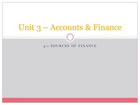 3.1 SOURCES OF FINANCE Unit 3 – Accounts & Finance.