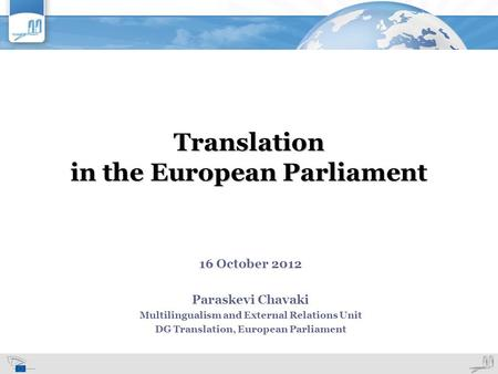 Translation in the European Parliament 16 October 2012 Paraskevi Chavaki Multilingualism and External Relations Unit DG Translation, European Parliament.