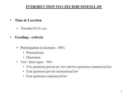 INTRODUCTION TO CZECH BUSINESS LAW 1 Time & Location Thursday10-12 a.m. Grading – criteria Participation in lectures - 50% Presentations Discussion Test.
