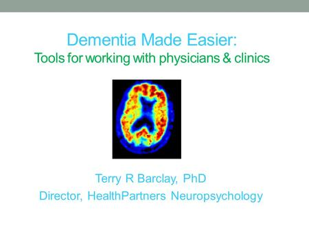 Dementia Made Easier: Tools for working with physicians & clinics Terry R Barclay, PhD Director, HealthPartners Neuropsychology.