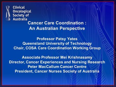 Cancer Care Coordination : An Australian Perspective Professor Patsy Yates Queensland University of Technology Chair, COSA Care Coordination Working Group.