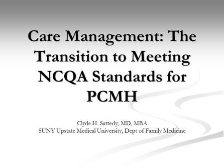 Care Management: The Transition to Meeting NCQA Standards for PCMH Clyde H. Satterly, MD, MBA SUNY Upstate Medical University, Dept of Family Medicine.