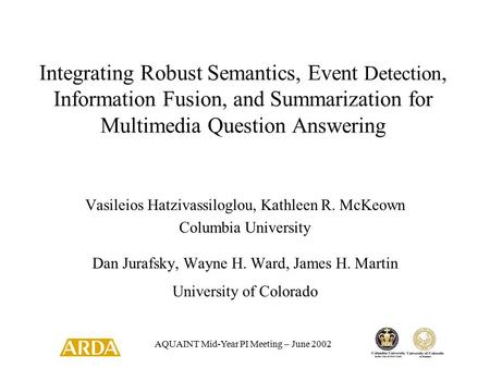 AQUAINT Mid-Year PI Meeting – June 2002 Integrating Robust Semantics, Event Detection, Information Fusion, and Summarization for Multimedia Question Answering.