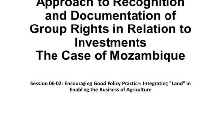 Approach to Recognition and Documentation of Group Rights in Relation to Investments The Case of Mozambique Session 06-02: Encouraging Good Policy Practice:
