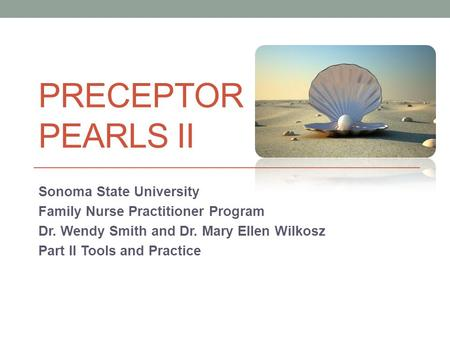 PRECEPTOR PEARLS II Sonoma State University Family Nurse Practitioner Program Dr. Wendy Smith and Dr. Mary Ellen Wilkosz Part II Tools and Practice.
