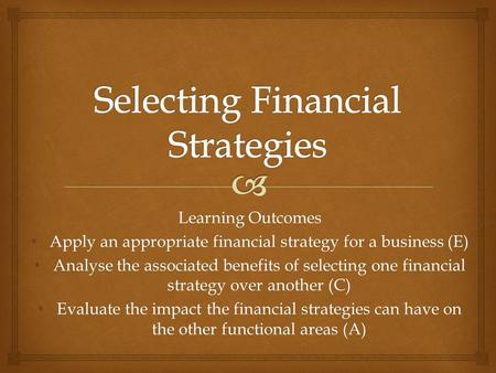 Learning Outcomes Apply an appropriate financial strategy for a business (E) Apply an appropriate financial strategy for a business (E) Analyse the associated.