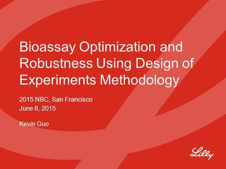 Bioassay Optimization and Robustness Using Design of Experiments Methodology 2015 NBC, San Francisco June 8, 2015 Kevin Guo.