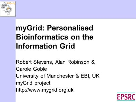 MyGrid: Personalised Bioinformatics on the Information Grid Robert Stevens, Alan Robinson & Carole Goble University of Manchester & EBI, UK myGrid project.