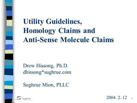 1 Utility Guidelines, Homology Claims and Anti-Sense Molecule Claims Drew Hissong, Ph.D. dhissong*sughrue.com Sughrue Mion, PLLC 2004. 2. 12.