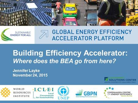 Building Efficiency Accelerator: Where does the BEA go from here? Jennifer Layke November 24, 2015.