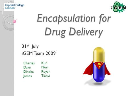 Encapsulation for Drug Delivery Encapsulation for Drug Delivery 31 st July iGEM Team 2009 Charles Dave Dineka James Kun Nuri Royah Tianyi.