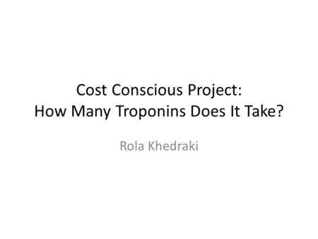 Cost Conscious Project: How Many Troponins Does It Take? Rola Khedraki.