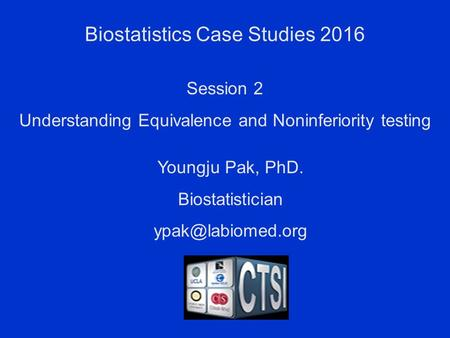 Biostatistics Case Studies 2016 Youngju Pak, PhD. Biostatistician Session 2 Understanding Equivalence and Noninferiority testing.