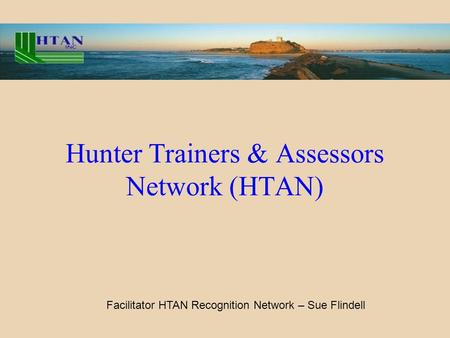 Hunter Trainers & Assessors Network (HTAN) Facilitator HTAN Recognition Network – Sue Flindell.