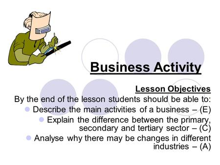Business Activity Lesson Objectives By the end of the lesson students should be able to: Describe the main activities of a business – (E) Explain the difference.