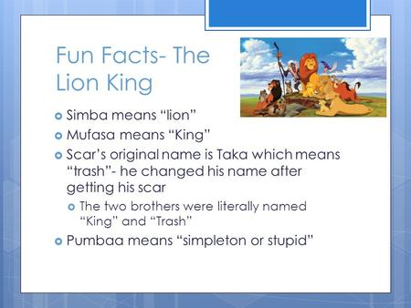 "Fun Facts- The Lion King  Simba means ""lion""  Mufasa means ""King""  Scar's original name is Taka which means ""trash""- he changed his name after getting."