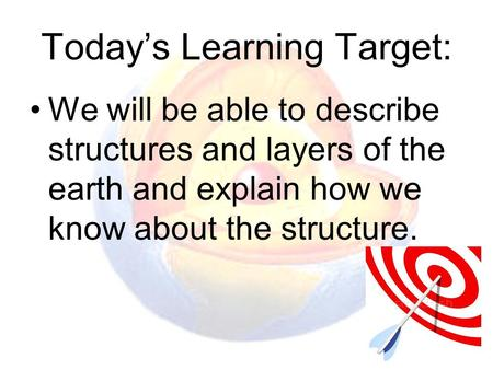 Today's Learning Target: We will be able to describe structures and layers of the earth and explain how we know about the structure.