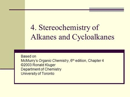 4. Stereochemistry of Alkanes and Cycloalkanes Based on McMurry's Organic Chemistry, 6 th edition, Chapter 4 ©2003 Ronald Kluger Department of Chemistry.