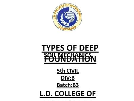 TYPES OF DEEP FOUNDATION SOIL MECHANICS 5th CIVIL DIV:B Batch:B3 L.D. COLLEGE OF ENGINEERING.