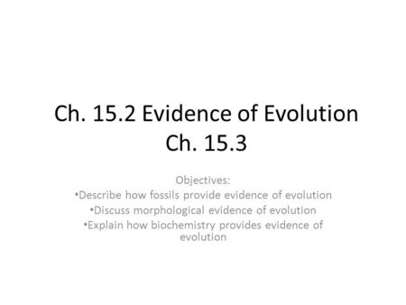 Ch. 15.2 Evidence of Evolution Ch. 15.3 Objectives: Describe how fossils provide evidence of evolution Discuss morphological evidence of evolution Explain.